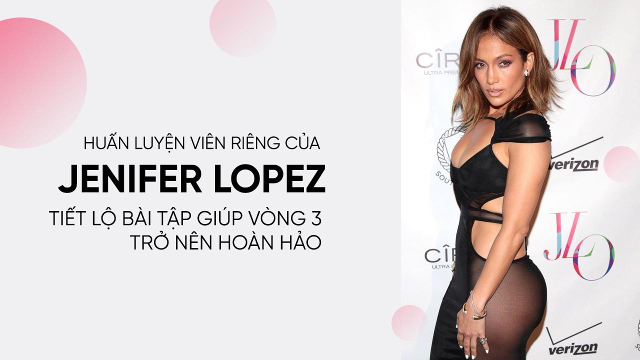 Huấn luyện viên riêng của Jenifer Lopez tiết lộ bài tập giúp vòng 3 trở nên hoàn hảo
