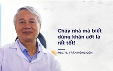 PGS Trần Hồng Côn: Cháy nhà mà biết dùng khăn uớt là rất tốt!