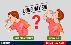 Ngả phía trước hay ngửa đầu ra sau khi chảy máu cam: Không biết khiến bạn có thể xử lý sai