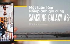 Một tuần làm nhiếp ảnh gia cùng Samsung Galaxy A6