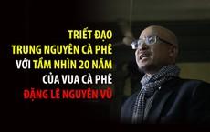 """Ông Đặng Lê Nguyên Vũ tiết lộ """"triết đạo Trung Nguyên cà phê"""" với tầm nhìn đi trước 20 năm"""