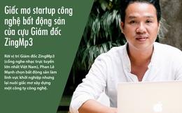 Giấc mơ startup công nghệ bất động sản của cựu giám đốc ZingMp3