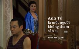 """NSƯT Kim Oanh: """"Tôi tin anh Tú là một người không tham sân si"""""""