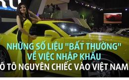 """Nhập khẩu ô tô nguyên chiếc vào Việt Nam: Những số liệu """"bất thường"""""""