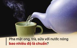 Nhiệt độ nước khi uống, pha sữa, mật ong, trà bao nhiêu là tốt? Hãy nghe chuyên gia khuyên