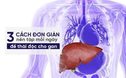 """Khi gan bạn có nguy cơ nhiễm độc, hãy áp dụng ngay 3 lời khuyên này để """"cứu"""" kịp thời"""