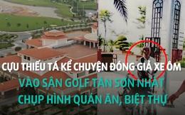 Thiếu tá kể chuyện giả điên vào sân golf Tân Sơn Nhất chụp hình quán nhậu, biệt thự