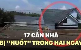 """[VIDEO] 17 căn nhà bị """"nuốt"""" trong hai ngày"""