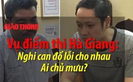 Vụ điểm thi Hà Giang: Nghi can đổ lỗi cho nhau, ai chủ mưu?