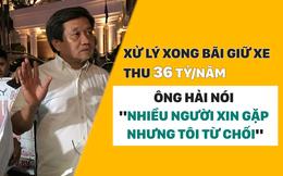 """Xử lý xong bãi giữ xe thu 36 tỷ/năm, ông Hải nói """"nhiều người xin gặp nhưng tôi từ chối"""""""