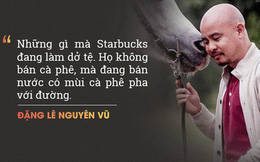 """Ông Đặng Lê Nguyên Vũ """"chê"""" Starbucks bán thứ nước có mùi cà phê pha đường, nhưng vị chuyên gia F&B này phản biện: Starbucks không bán cà phê, họ bán văn hoá cà phê!"""
