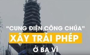 """""""Cung điện công chúa"""" xây trái phép ở Ba Vì: Sẽ cưỡng chế nếu chủ đầu tư không tháo dỡ"""