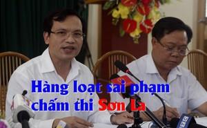 Chưa thể kết luận bao nhiêu bài thi bị sửa điểm ở Sơn La, sai phạm rất nghiêm trọng