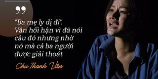 Chu Thanh Vân: Ân hận chỉ vì lời nói bột phát khiến bố mẹ ly hôn