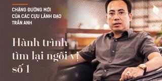 Chặng đường mới của các cựu lãnh đạo Trần Anh: Hành trình tìm lại ngôi vị số 1