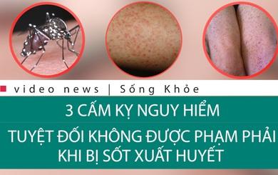 Bác sĩ cảnh báo: 3 cấm kỵ nguy hiểm tuyệt đối không được phạm phải khi bị sốt xuất huyết
