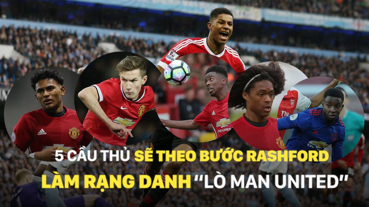 """5 cầu thủ sẽ theo bước Rashford làm rạng danh """"lò Man United"""""""