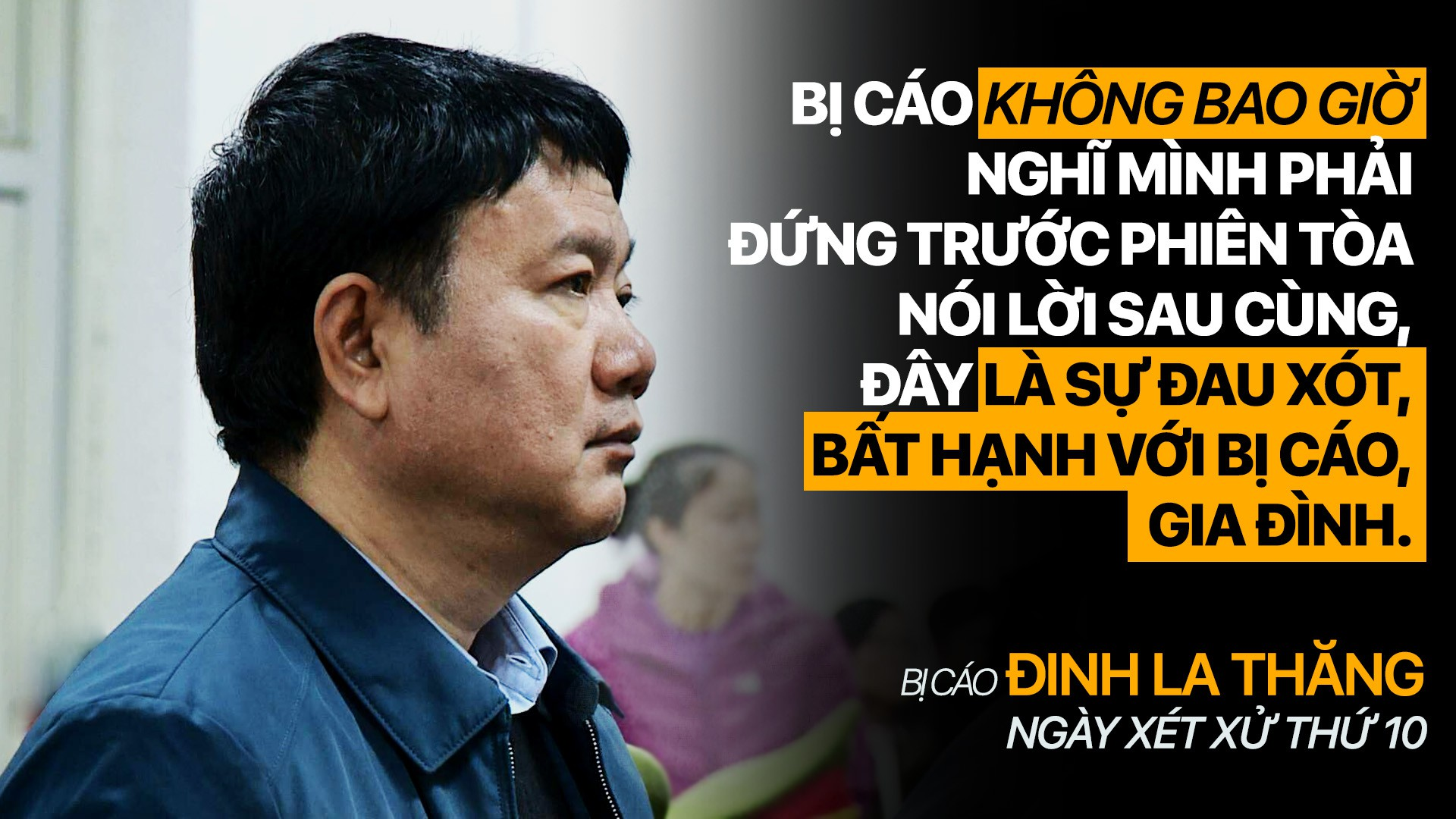 """Bị cáo Đinh La Thăng"""" không bao giờ nghĩ mình phải đứng trước phiên tòa nói ,lời sau cùng, đây là sự đau xót, bất hạnh với bị cáo, gia đình"""""""