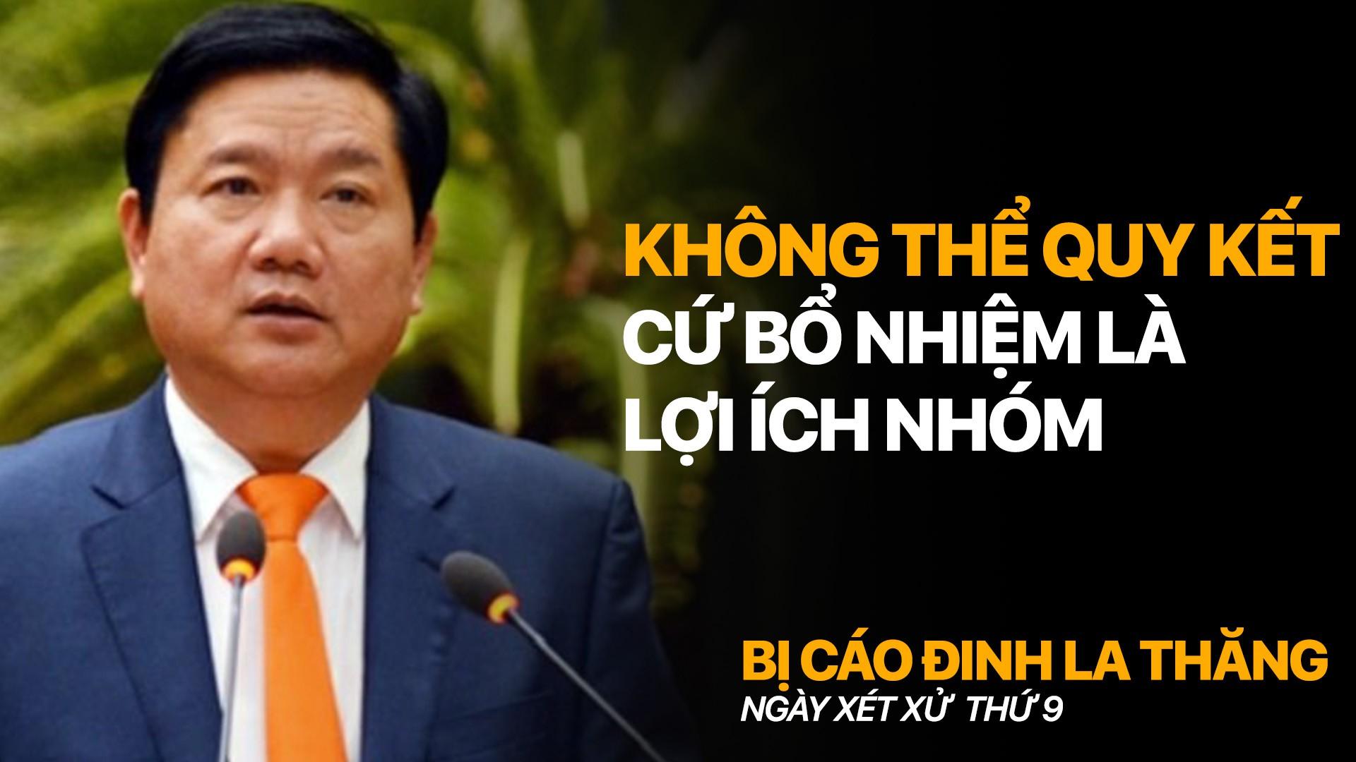 """Bị cáo Đinh La Thăng: """" Không thể quy kết cứ bổ nhiệm là lợi ích nhóm """""""