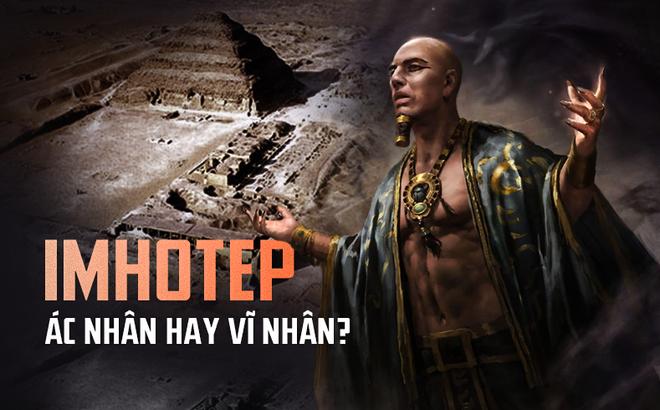 """Sự thật về """"đại ác nhân"""" Imhotep và kim tự tháp quan trọng bậc nhất Ai Cập"""