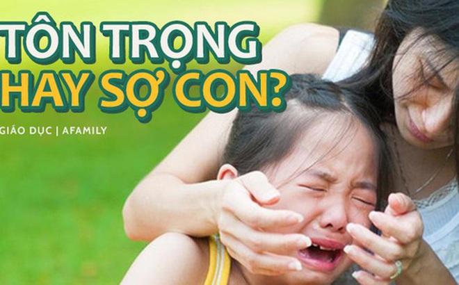 10 ví dụ điển hình dưới đây sẽ cho cha mẹ biết mình đang TÔN TRỌNG CON hay thực chất là SỢ CON