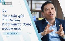 CEO May 10: Khủng hoảng chưa từng có, tin nhắn gửi Thủ tướng và cú ngược ngoạn mục với sản phẩm chưa từng làm