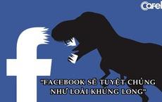 'Facebook sẽ tuyệt chủng như loài khủng long'