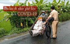 Chuyện bà lão đi nhặt phế liệu khi đang giãn cách xã hội và Thiếu tá CSGT tại chốt kiểm soát dịch Covid-19