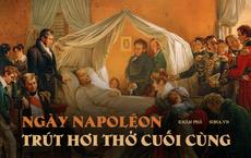 'Cái chết của Napoléon': Điều ám ảnh trong giây phút trút hơi thở cuối cùng của bậc thầy quân sự Pháp