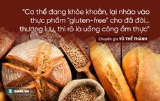 """""""Gluten không phải chất độc, nếu độc thì uống bia, ăn bánh mì, mì căn bị độc cả hay sao"""""""