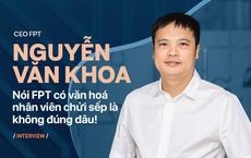 CEO Nguyễn Văn Khoa: Nói FPT có văn hoá nhân viên chửi sếp là không đúng đâu!