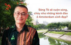 Hiến kế của TS Đặng Xuân Toàn và Đại sứ Việt tại Campuchia: 'Tô Lịch sẽ cuộn sóng như kênh đào ở Amsterdam'