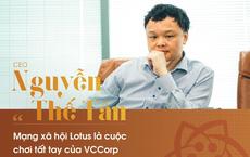CEO Nguyễn Thế Tân : 'Mạng xã hội Lotus là cuộc đua tất tay của VCCorp'