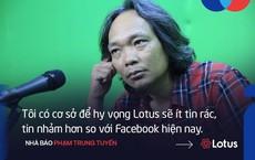 Nhà báo Phạm Trung Tuyến: 'Tôi có cơ sở để hy vọng Lotus sẽ ít tin rác, tin nhảm hơn so với Facebook'