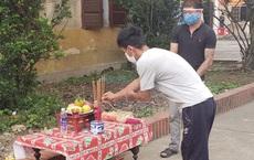 Cha qua đời, nam thanh niên lập bàn thờ chịu tang trong khu cách ly ở Nghệ An