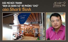 """[Bí mật phòng Sếp] Giải mã bức tranh """"đàn cá đáng sợ"""" và phòng """"CHỦ"""" của Shark Bình"""