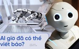 Bài viết này do robot viết với chất lượng ngang một nhà báo thực thụ đang khiến nhiều người hoảng sợ, nhưng mọi chuyện không hoàn toàn như bạn nghĩ