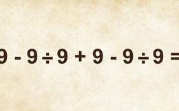 Bài toán học sinh Việt Nam nhắm mắt cũng giải ra nhưng quốc tế cãi nhau ì xèo: 9 - 9 ÷ 9 + 9 - 9 ÷ 9 =?