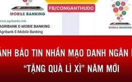 """Cảnh báo tin nhắn mạo danh ngân hàng """"tặng quà lì xì"""" năm mới"""