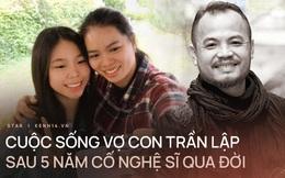 Vợ con sống như thế nào sau 5 năm cố nghệ sĩ Trần Lập qua đời?