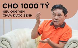 """Ông Dũng """"lò vôi"""": Nếu ông Võ Hoàng Yên chữa được bệnh như thế, tôi sẵn sàng cho 1.000 tỷ để làm chuyện đó cứu người"""