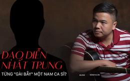 Trước ồn ào với Nhã Phương, đạo diễn Nhất Trung từng bị một nam ca sĩ tố 'gài bẫy', chặn đứng sự nghiệp ca hát?
