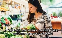 Tranh thủ Covid-19 tăng giá rau diếp 8 lần, bắp cải 5 lần, một siêu thị ở Trung Quốc bị phạt 286.000 USD