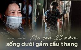 """Hai mẹ con sống dưới gầm cầu thang suốt 23 năm: """"Không có dì, đời nó sẽ dễ dàng hơn..."""""""