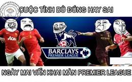 Chế - Vui - Độc: Dù đúng dù sai... ngày mai vẫn khai màn Premier League
