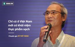 Chuyên gia Vũ Thế Thành: Chỉ có ở Việt Nam mới có khái niệm thực phẩm sạch