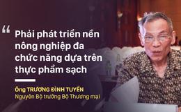 """Ông Trương Đình Tuyển: """"Cần nhận thức lại quan điểm về phát triển nông nghiệp"""""""