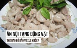 Ăn nội tạng động vật có nguy hiểm không: Câu trả lời của Tiến sĩ Mỹ người Việt cần đọc