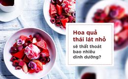Chuyên gia dinh dưỡng: Cắt nhỏ trái cây trước khi ăn cũng cần biết những lưu ý đặc biệt!