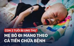 Mẹ nhẫn tâm bỏ con 2 tuổi ung thư, trộm luôn gần 1 tỉ tiền vay cho con chữa bệnh